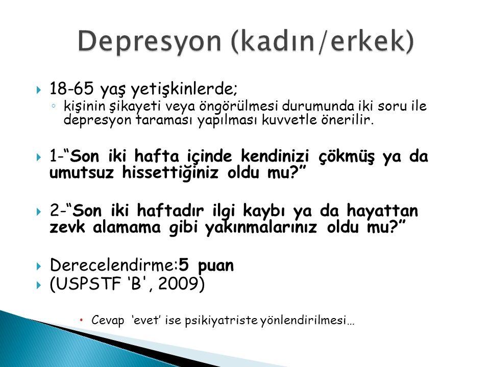  18-65 yaş yetişkinlerde; ◦ kişinin şikayeti veya öngörülmesi durumunda iki soru ile depresyon taraması yapılması kuvvetle önerilir.