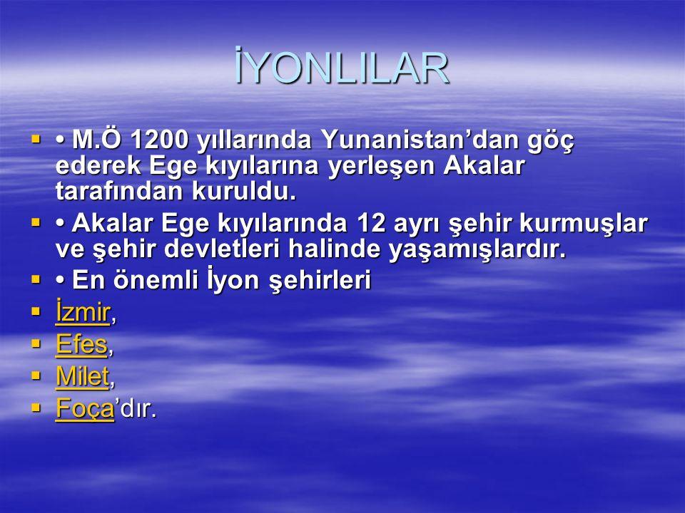 İYONLILAR  M.Ö 1200 yıllarında Yunanistan'dan göç ederek Ege kıyılarına yerleşen Akalar tarafından kuruldu.  Akalar Ege kıyılarında 12 ayrı şehir ku