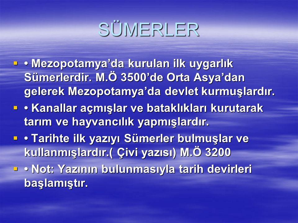 SÜMERLER  Mezopotamya'da kurulan ilk uygarlık Sümerlerdir. M.Ö 3500'de Orta Asya'dan gelerek Mezopotamya'da devlet kurmuşlardır.  Kanallar açmışlar