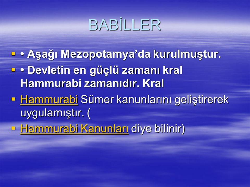 BABİLLER  Aşağı Mezopotamya'da kurulmuştur.  Devletin en güçlü zamanı kral Hammurabi zamanıdır. Kral  Hammurabi Sümer kanunlarını geliştirerek uygu