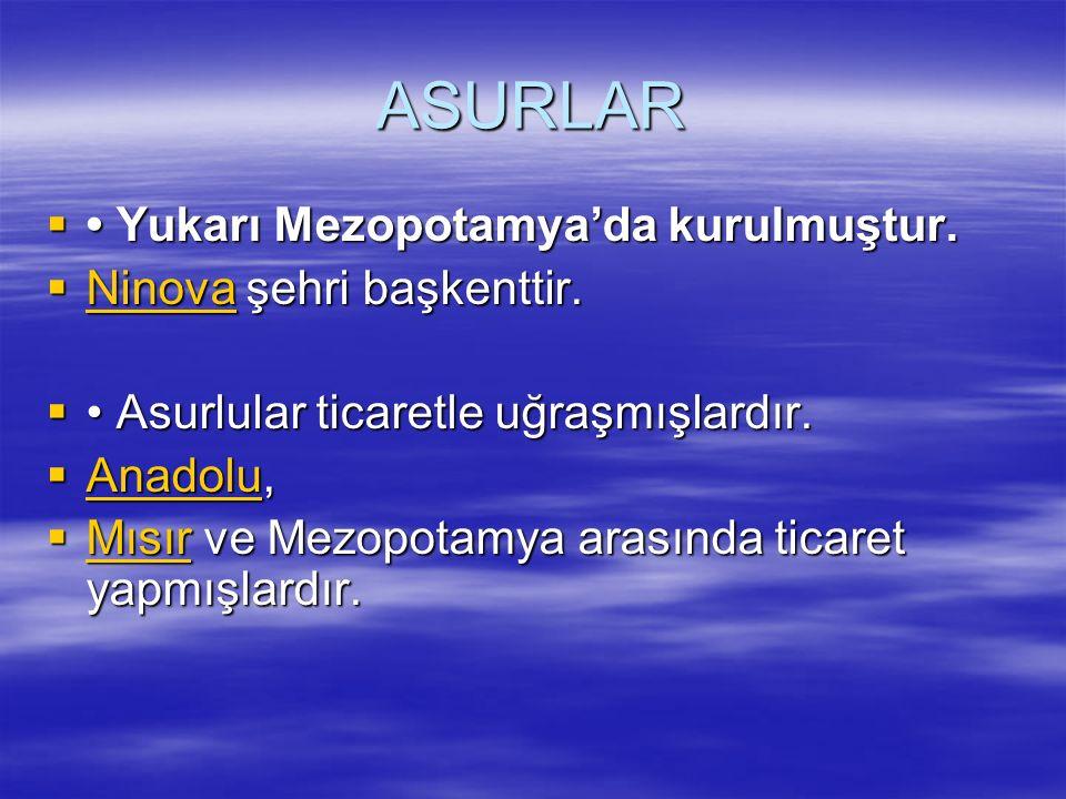 ASURLAR  Yukarı Mezopotamya'da kurulmuştur.  Ninova şehri başkenttir. Ninova  Asurlular ticaretle uğraşmışlardır.  Anadolu, Anadolu  Mısır ve Mez