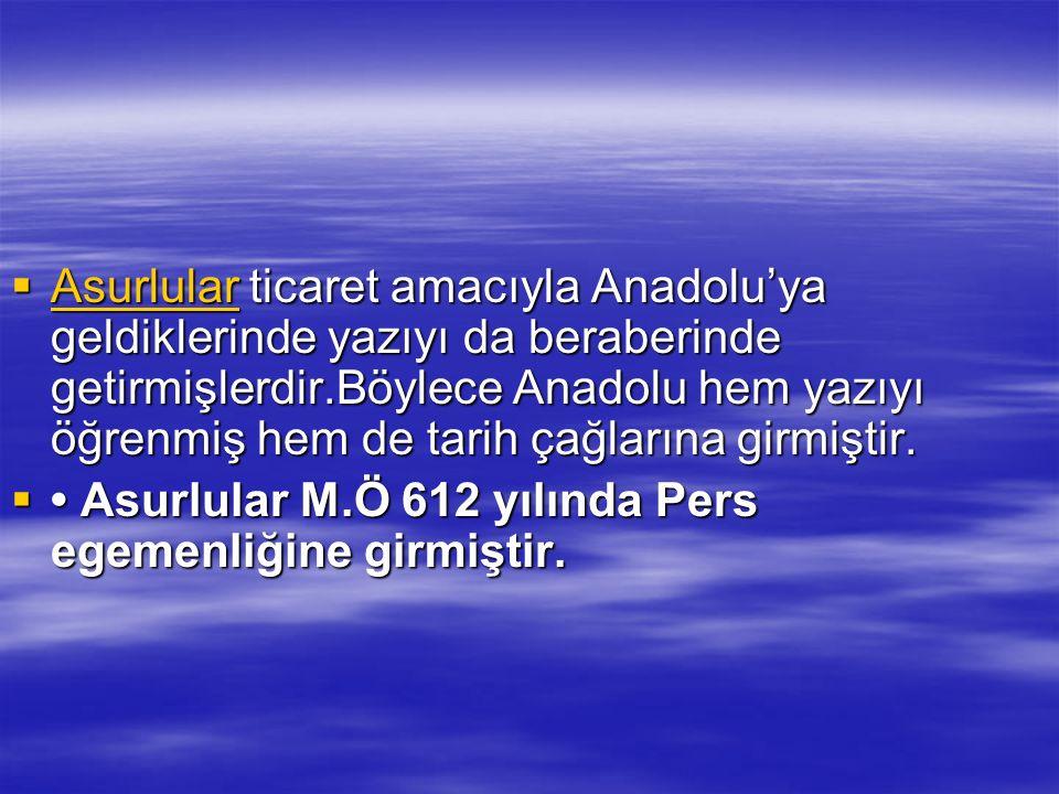  Asurlular ticaret amacıyla Anadolu'ya geldiklerinde yazıyı da beraberinde getirmişlerdir.Böylece Anadolu hem yazıyı öğrenmiş hem de tarih çağlarına
