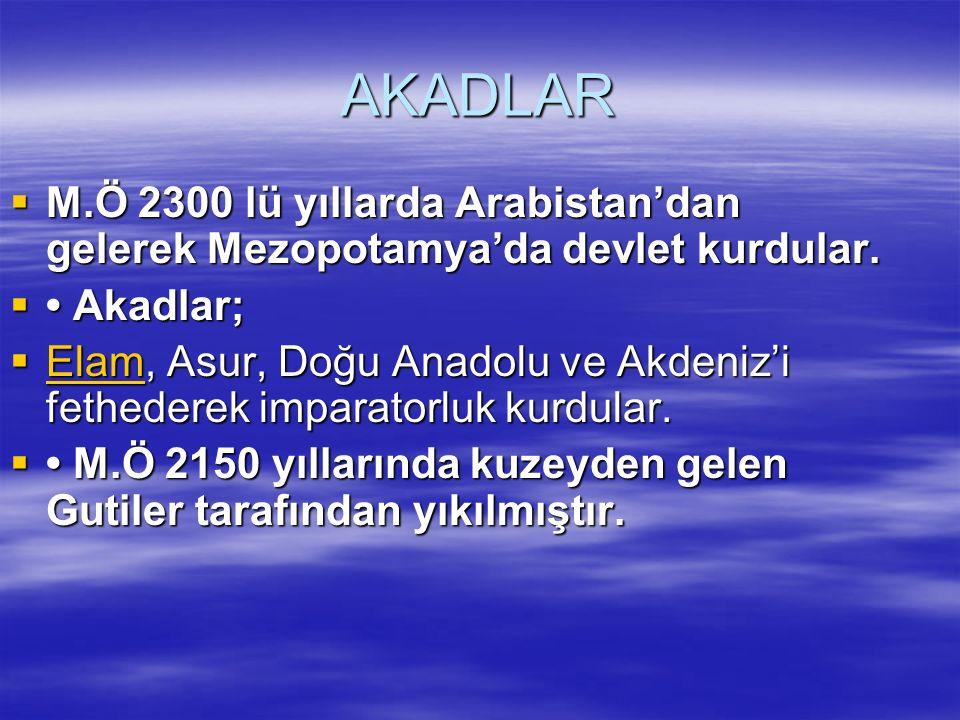 AKADLAR  M.Ö 2300 lü yıllarda Arabistan'dan gelerek Mezopotamya'da devlet kurdular.  Akadlar;  Elam, Asur, Doğu Anadolu ve Akdeniz'i fethederek imp