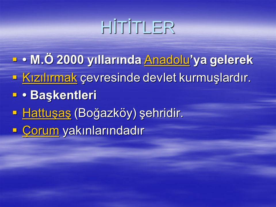 HİTİTLER  M.Ö 2000 yıllarında Anadolu'ya gelerek Anadolu  Kızılırmak çevresinde devlet kurmuşlardır. Kızılırmak  Başkentleri  Hattuşaş (Boğazköy)