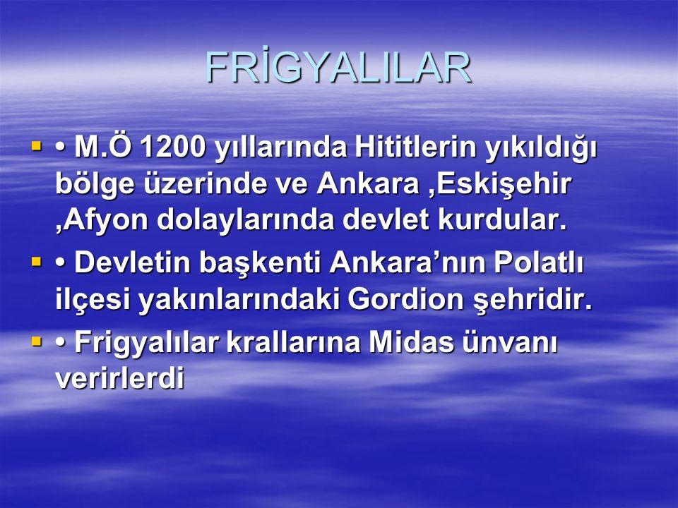 FRİGYALILAR  M.Ö 1200 yıllarında Hititlerin yıkıldığı bölge üzerinde ve Ankara,Eskişehir,Afyon dolaylarında devlet kurdular.  Devletin başkenti Anka