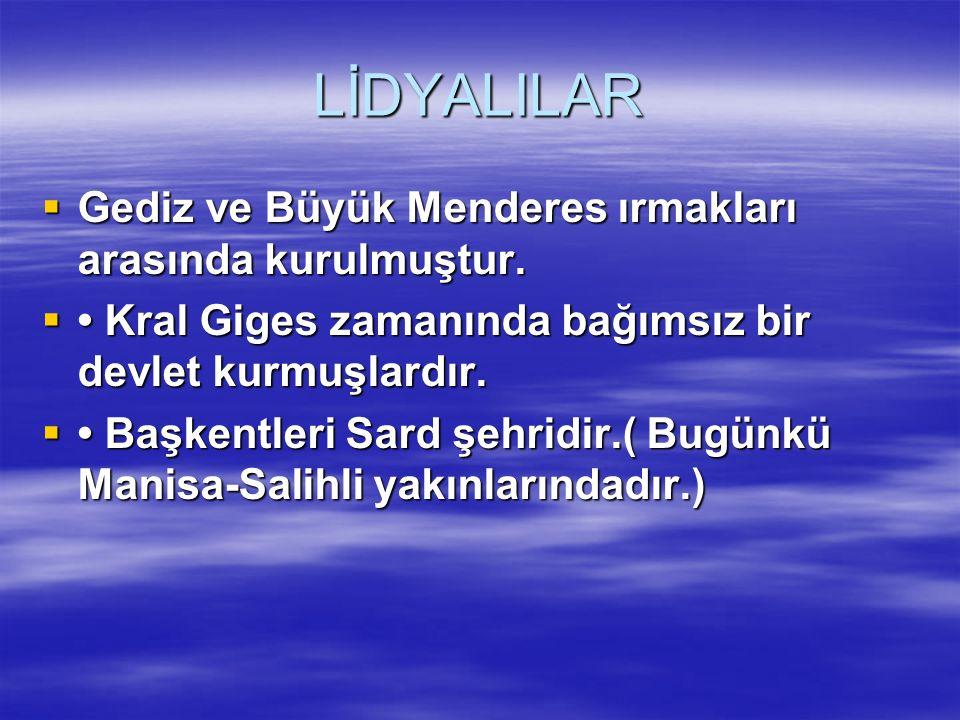 LİDYALILAR  Gediz ve Büyük Menderes ırmakları arasında kurulmuştur.  Kral Giges zamanında bağımsız bir devlet kurmuşlardır.  Başkentleri Sard şehri