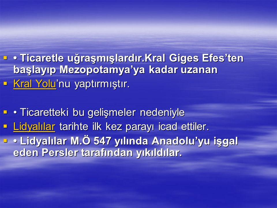  Ticaretle uğraşmışlardır.Kral Giges Efes'ten başlayıp Mezopotamya'ya kadar uzanan  Kral Yolu'nu yaptırmıştır. Kral Yolu Kral Yolu  Ticaretteki bu