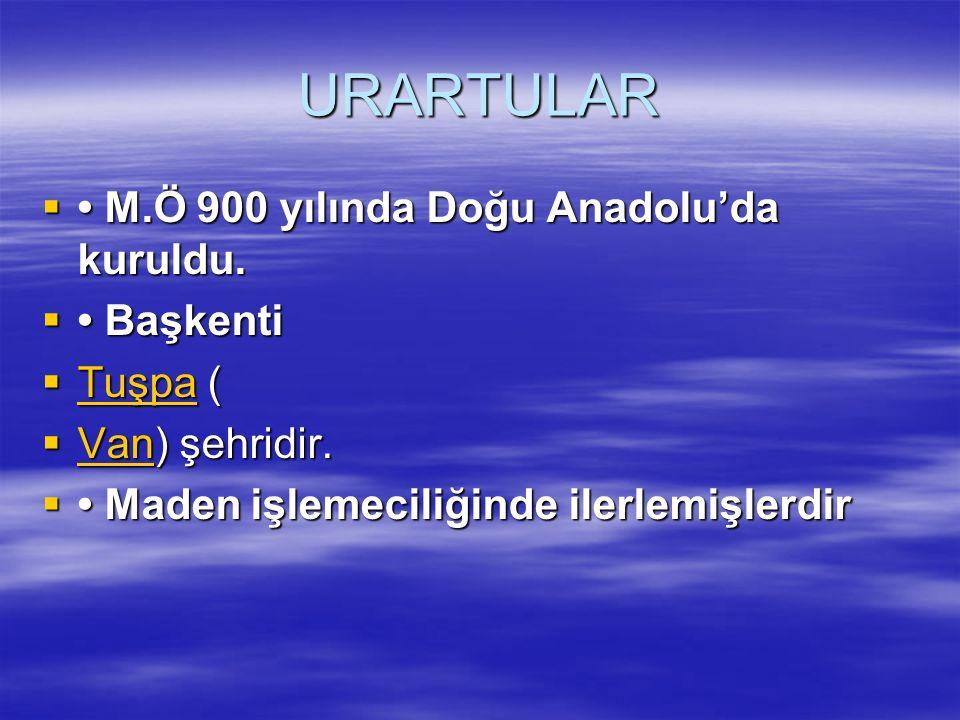 URARTULAR  M.Ö 900 yılında Doğu Anadolu'da kuruldu.  Başkenti  Tuşpa ( Tuşpa  Van) şehridir. Van  Maden işlemeciliğinde ilerlemişlerdir