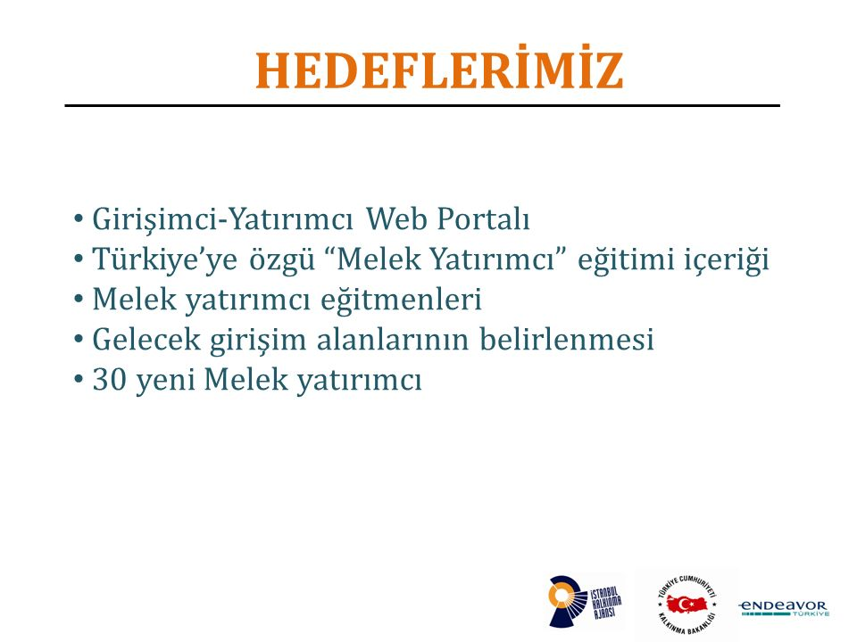 HEDEFLERİMİZ Girişimci-Yatırımcı Web Portalı Türkiye'ye özgü Melek Yatırımcı eğitimi içeriği Melek yatırımcı eğitmenleri Gelecek girişim alanlarının belirlenmesi 30 yeni Melek yatırımcı