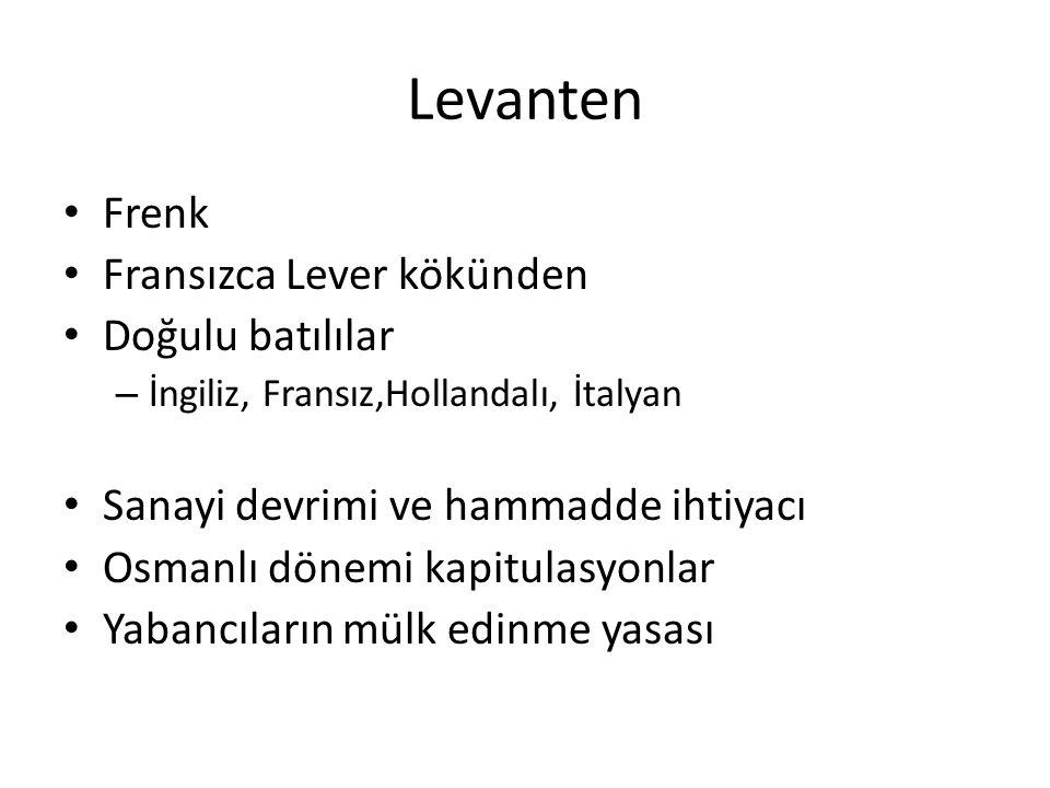 Levanten Frenk Fransızca Lever kökünden Doğulu batılılar – İngiliz, Fransız,Hollandalı, İtalyan Sanayi devrimi ve hammadde ihtiyacı Osmanlı dönemi kapitulasyonlar Yabancıların mülk edinme yasası