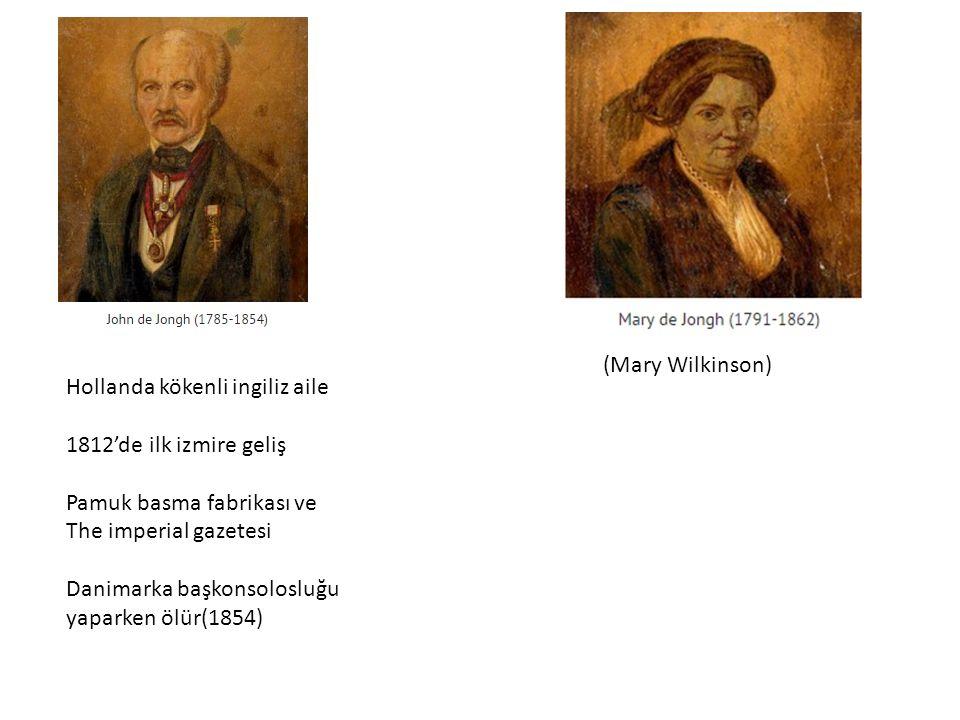 Hollanda kökenli ingiliz aile 1812'de ilk izmire geliş Pamuk basma fabrikası ve The imperial gazetesi Danimarka başkonsolosluğu yaparken ölür(1854) (Mary Wilkinson)