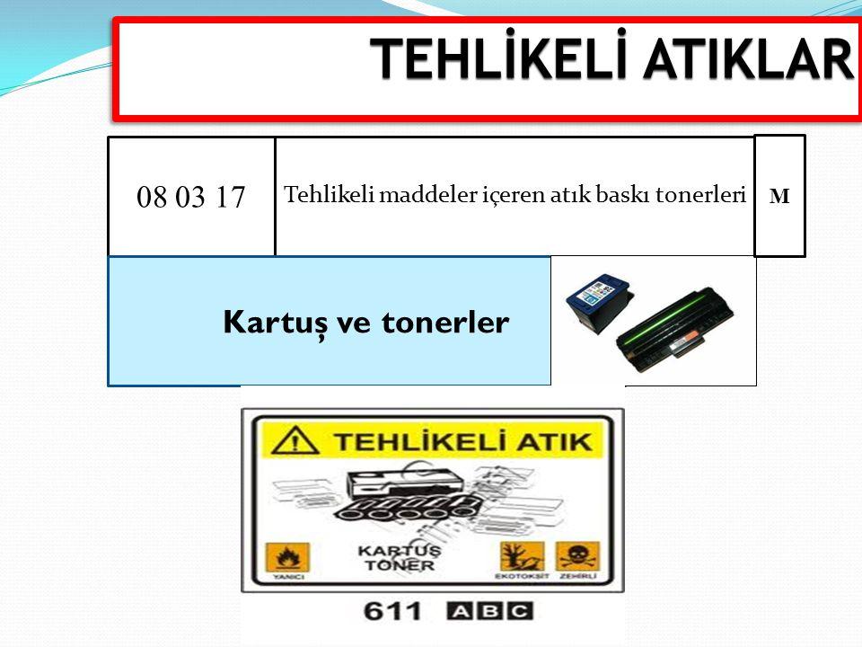 08 03 17 Tehlikeli maddeler içeren atık baskı tonerleri Kartuş ve tonerler M TEHLİKELİ ATIKLAR