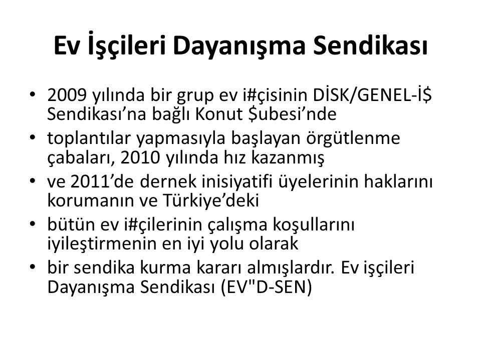 Ev İşçileri Dayanışma Sendikası 2009 yılında bir grup ev i#çisinin DİSK/GENEL-İ$ Sendikası'na bağlı Konut $ubesi'nde toplantılar yapmasıyla başlayan örgütlenme çabaları, 2010 yılında hız kazanmış ve 2011'de dernek inisiyatifi üyelerinin haklarını korumanın ve Türkiye'deki bütün ev i#çilerinin çalışma koşullarını iyileştirmenin en iyi yolu olarak bir sendika kurma kararı almışlardır.