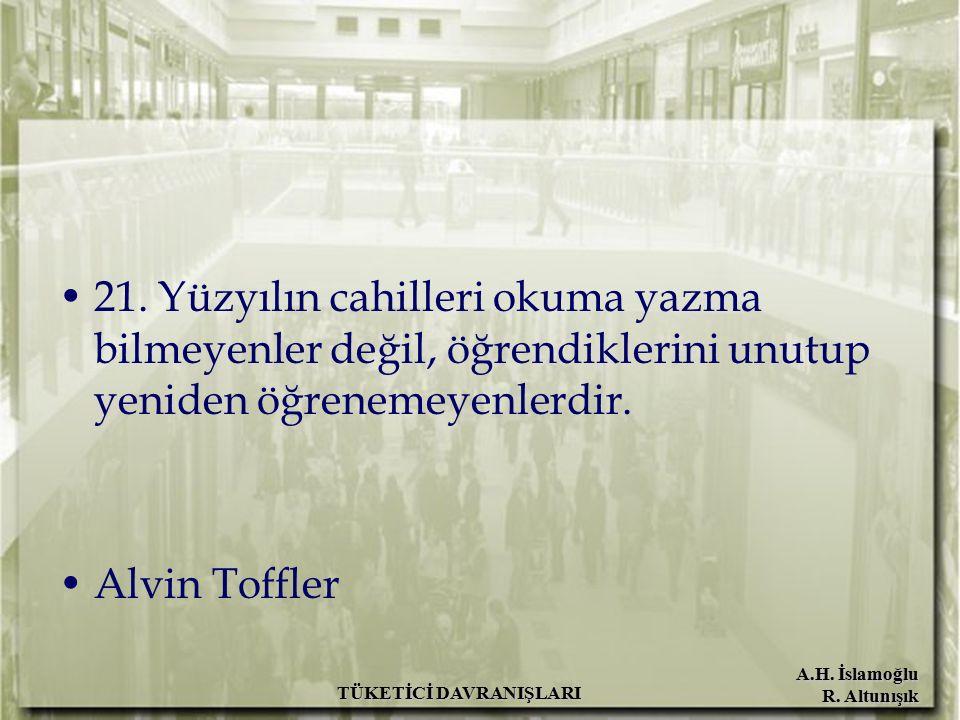 A.H. İslamoğlu R. Altunışık 21. Yüzyılın cahilleri okuma yazma bilmeyenler değil, öğrendiklerini unutup yeniden öğrenemeyenlerdir. Alvin Toffler TÜKET