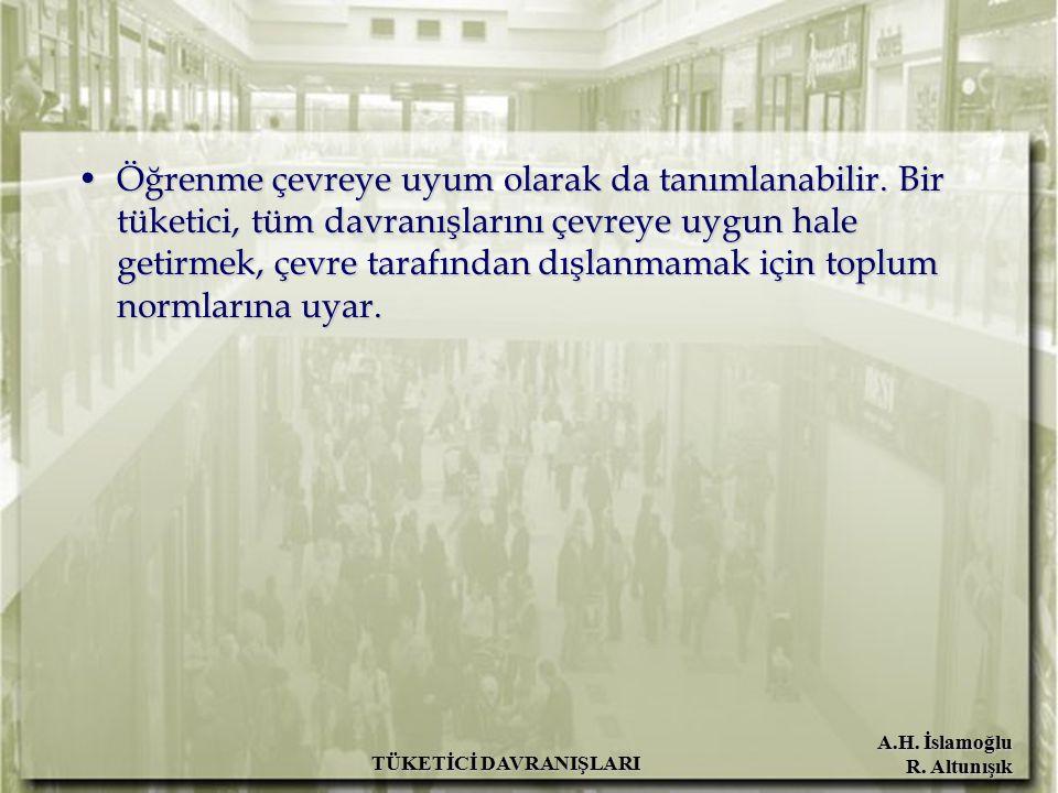 A.H. İslamoğlu R. Altunışık TÜKETİCİ DAVRANIŞLARI Öğrenme çevreye uyum olarak da tanımlanabilir. Bir tüketici, tüm davranışlarını çevreye uygun hale g
