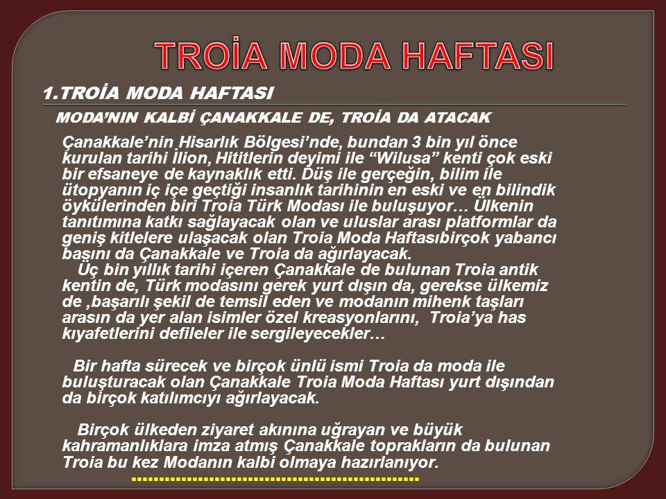 1.TROİA MODA HAFTASI MODA'NIN KALBİ ÇANAKKALE DE, TROİA DA ATACAK Çanakkale'nin Hisarlık Bölgesi'nde, bundan 3 bin yıl önce kurulan tarihi İlion, Hititlerin deyimi ile Wilusa kenti çok eski bir efsaneye de kaynaklık etti.