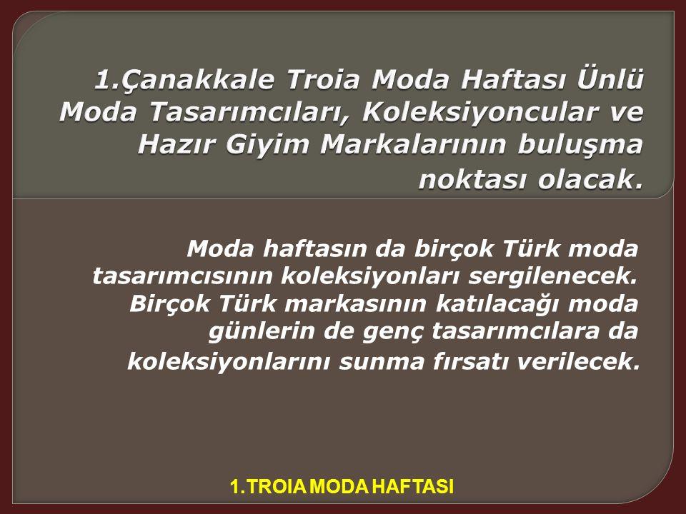 1.TROİA MODA HAFTASI MODA'NIN KALBİ ÇANAKKALE DE, TROİA DA ATACAK Çanakkale'nin Hisarlık Bölgesi'nde, bundan 3 bin yıl önce kurulan tarihi İlion, Hiti
