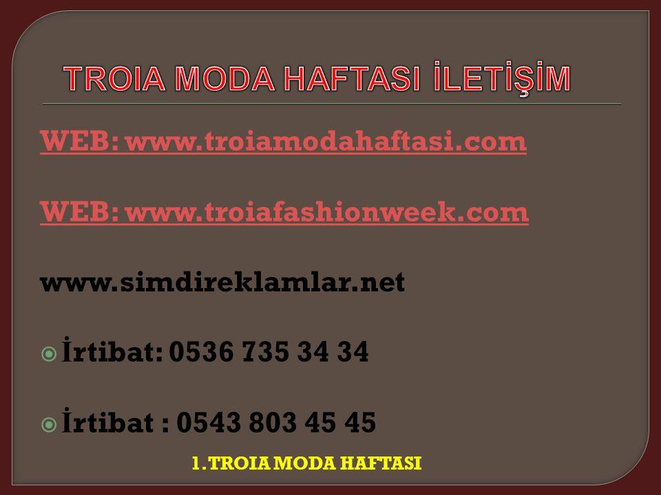 WEB: www.troiamodahaftasi.com WEB: www.troiafashionweek.com www.simdireklamlar.net  İ rtibat: 0536 735 34 34  İ rtibat : 0543 803 45 45 1.TROIA MODA HAFTASI