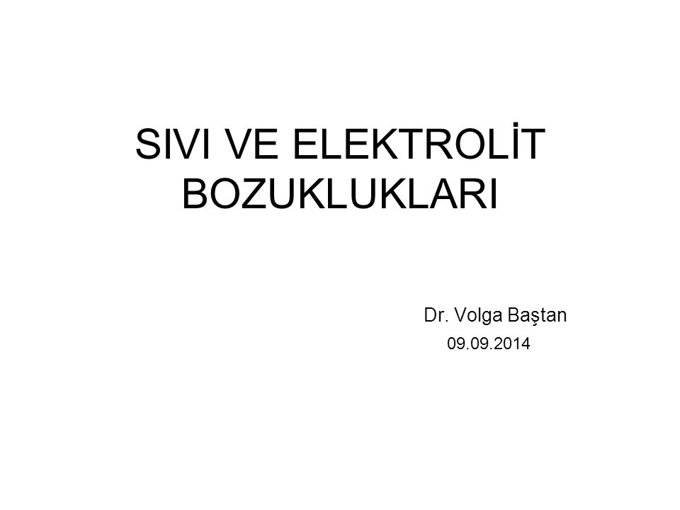 SIVI VE ELEKTROLİT BOZUKLUKLARI Dr. Volga Baştan 09.09.2014