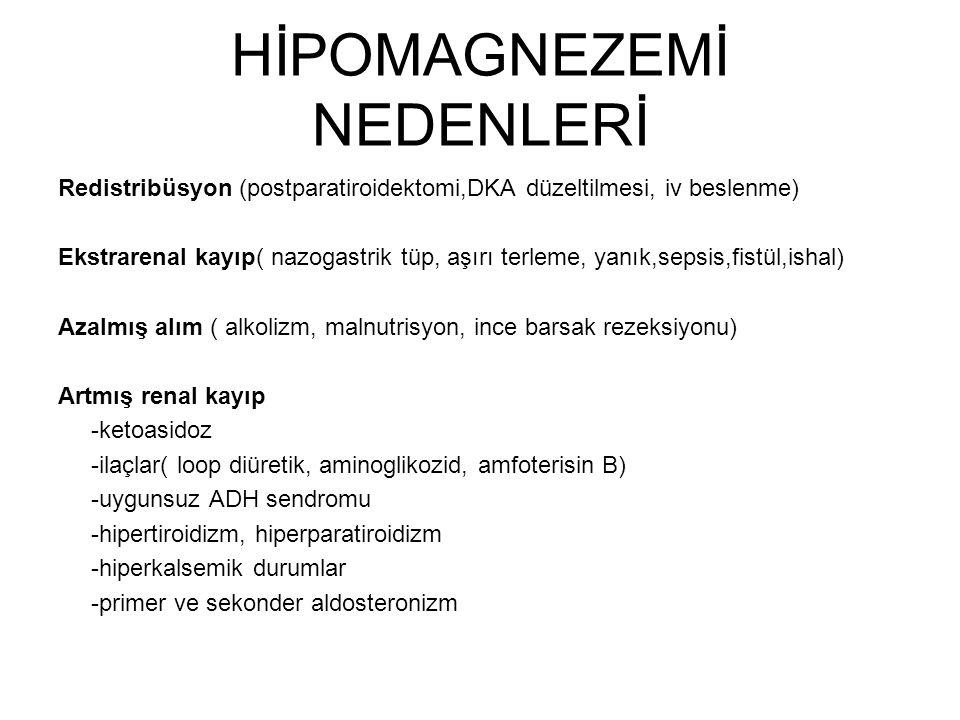 HİPOMAGNEZEMİ NEDENLERİ Redistribüsyon (postparatiroidektomi,DKA düzeltilmesi, iv beslenme) Ekstrarenal kayıp( nazogastrik tüp, aşırı terleme, yanık,sepsis,fistül,ishal) Azalmış alım ( alkolizm, malnutrisyon, ince barsak rezeksiyonu) Artmış renal kayıp -ketoasidoz -ilaçlar( loop diüretik, aminoglikozid, amfoterisin B) -uygunsuz ADH sendromu -hipertiroidizm, hiperparatiroidizm -hiperkalsemik durumlar -primer ve sekonder aldosteronizm