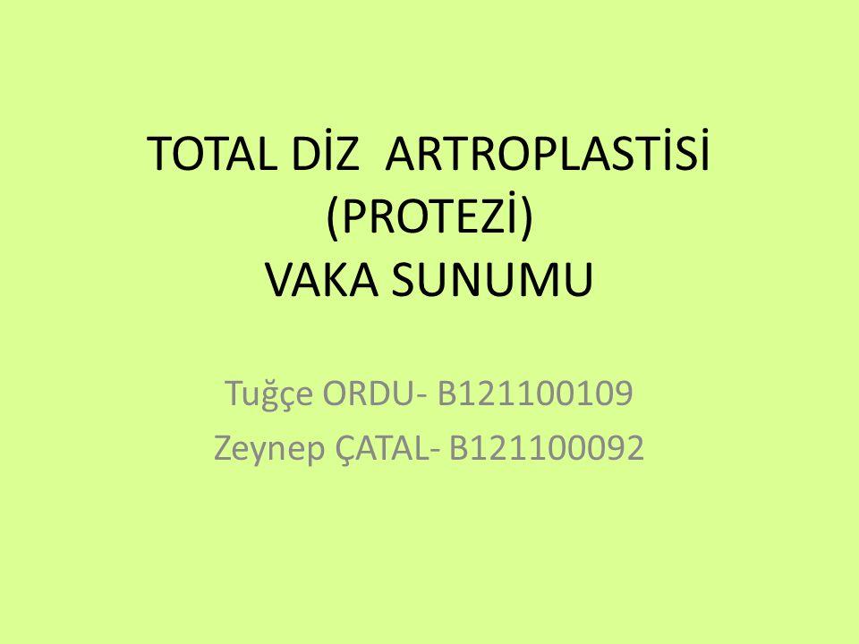 TOTAL DİZ ARTROPLASTİSİ (PROTEZİ) VAKA SUNUMU Tuğçe ORDU- B121100109 Zeynep ÇATAL- B121100092