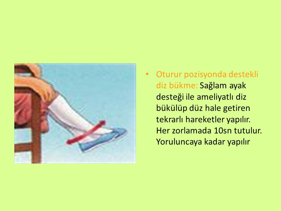 Oturur pozisyonda destekli diz bükme: Sağlam ayak desteği ile ameliyatlı diz bükülüp düz hale getiren tekrarlı hareketler yapılır. Her zorlamada 10sn