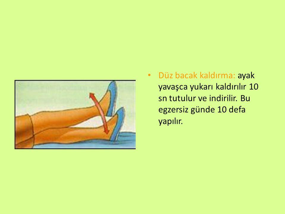 Düz bacak kaldırma: ayak yavaşca yukarı kaldırılır 10 sn tutulur ve indirilir. Bu egzersiz günde 10 defa yapılır.