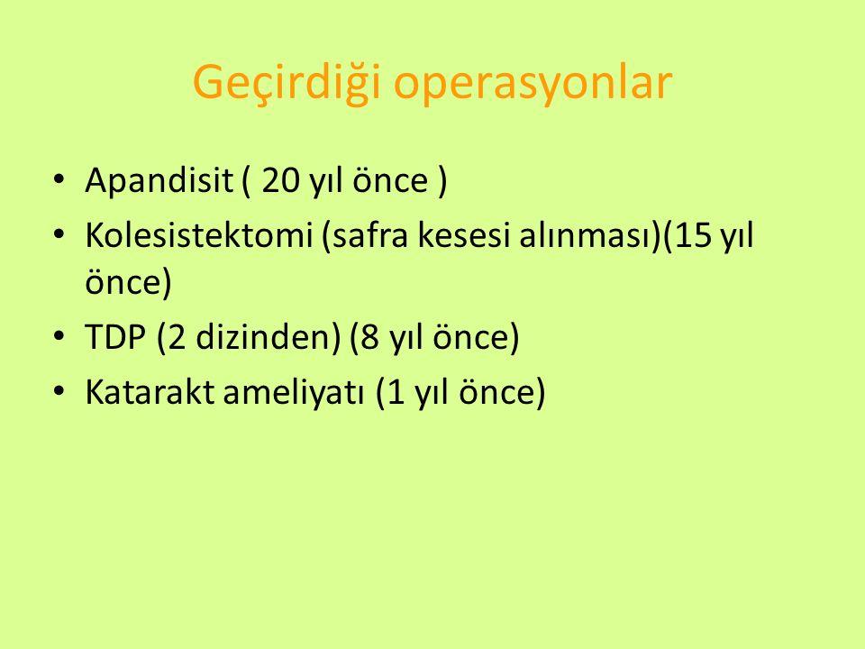Geçirdiği operasyonlar Apandisit ( 20 yıl önce ) Kolesistektomi (safra kesesi alınması)(15 yıl önce) TDP (2 dizinden) (8 yıl önce) Katarakt ameliyatı