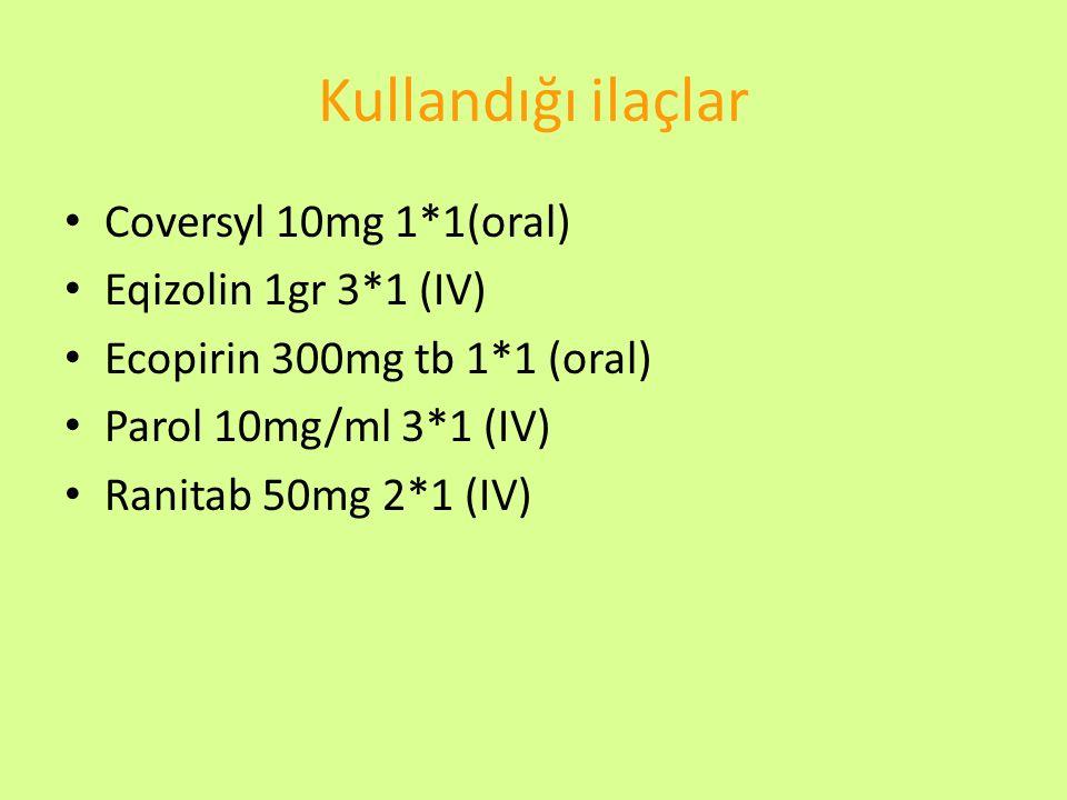 Kullandığı ilaçlar Coversyl 10mg 1*1(oral) Eqizolin 1gr 3*1 (IV) Ecopirin 300mg tb 1*1 (oral) Parol 10mg/ml 3*1 (IV) Ranitab 50mg 2*1 (IV)
