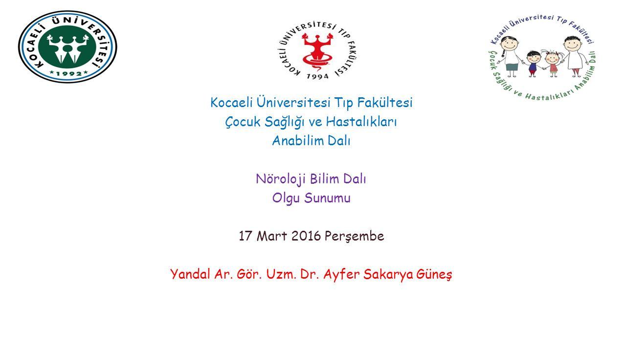 Kocaeli Üniversitesi Tıp Fakültesi Çocuk Sağlığı ve Hastalıkları Anabilim Dalı Nöroloji Bilim Dalı Olgu Sunumu 17 Mart 2016 Perşembe Yandal Ar.
