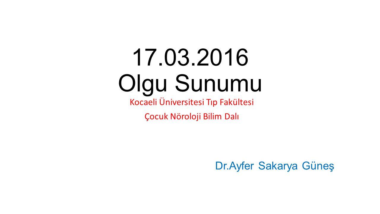 17.03.2016 Olgu Sunumu Kocaeli Üniversitesi Tıp Fakültesi Çocuk Nöroloji Bilim Dalı Dr.Ayfer Sakarya Güneş