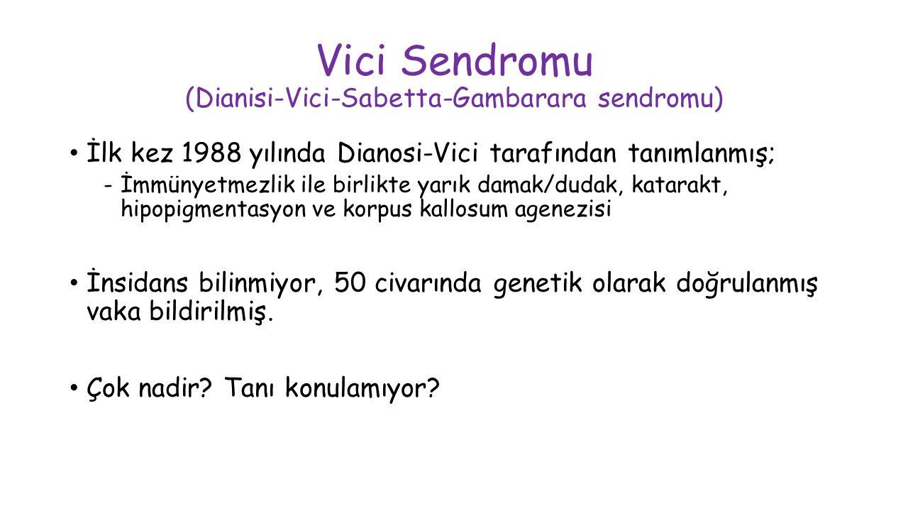 Vici Sendromu (Dianisi-Vici-Sabetta-Gambarara sendromu) İlk kez 1988 yılında Dianosi-Vici tarafından tanımlanmış; -İmmünyetmezlik ile birlikte yarık damak/dudak, katarakt, hipopigmentasyon ve korpus kallosum agenezisi İnsidans bilinmiyor, 50 civarında genetik olarak doğrulanmış vaka bildirilmiş.