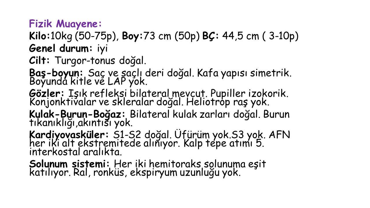 Fizik Muayene: Kilo:10kg (50-75p), Boy:73 cm (50p) BÇ: 44,5 cm ( 3-10p) Genel durum: iyi Cilt: Turgor-tonus doğal.