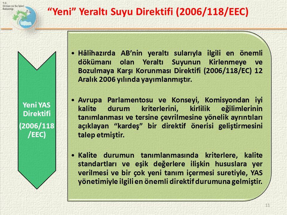 Yeni Yeraltı Suyu Direktifi (2006/118/EEC) Yeni YAS Direktifi (2006/118 /EEC) Hâlihazırda AB'nin yeraltı sularıyla ilgili en önemli dökümanı olan Yeraltı Suyunun Kirlenmeye ve Bozulmaya Karşı Korunması Direktifi (2006/118/EC) 12 Aralık 2006 yılında yayımlanmıştır.