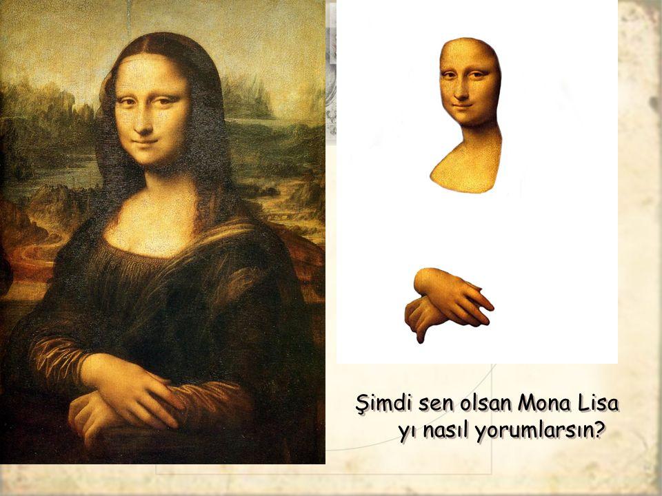Şimdi sen olsan Mona Lisa yı nasıl yorumlarsın?