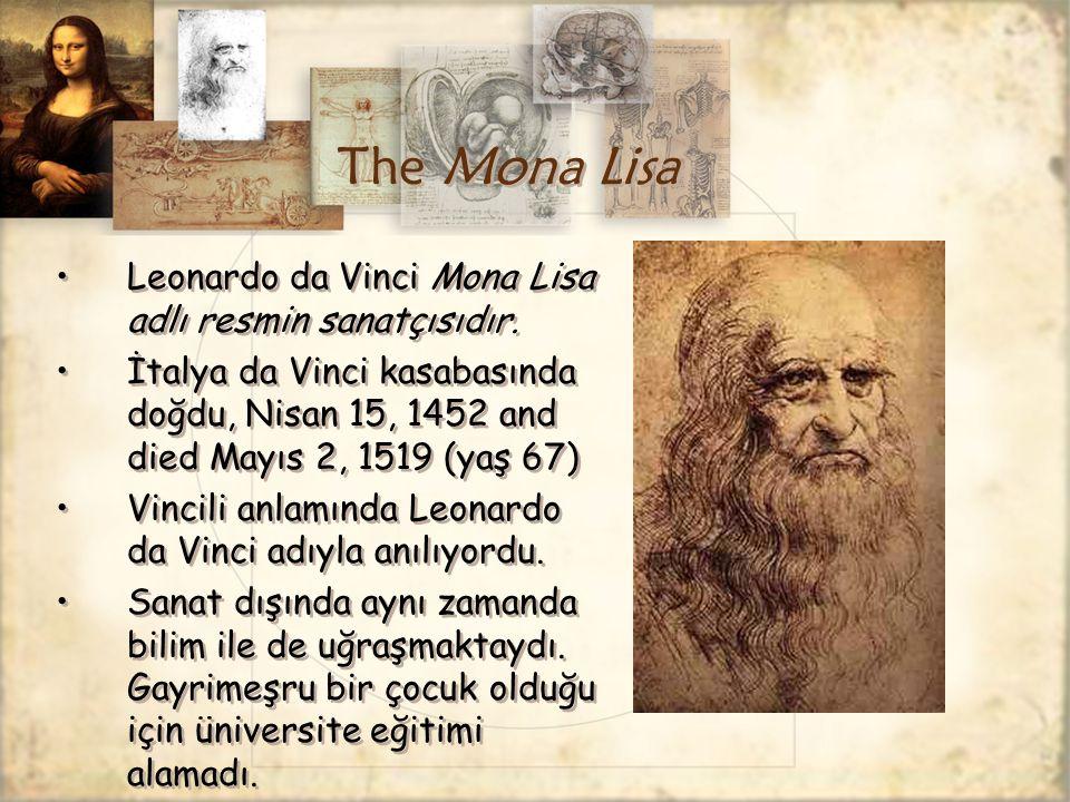 The Mona Lisa Leonardo da Vinci Mona Lisa adlı resmin sanatçısıdır. İtalya da Vinci kasabasında doğdu, Nisan 15, 1452 and died Mayıs 2, 1519 (yaş 67)