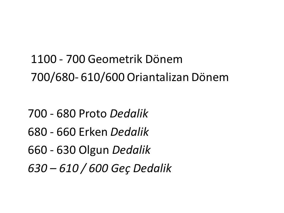 1100 - 700 Geometrik Dönem 700/680- 610/600 Oriantalizan Dönem 700 - 680 Proto Dedalik 680 - 660 Erken Dedalik 660 - 630 Olgun Dedalik 630 – 610 / 600