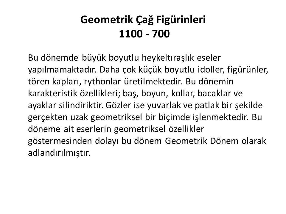 Geometrik Çağ Figürinleri 1100 - 700 Bu dönemde büyük boyutlu heykeltıraşlık eseler yapılmamaktadır. Daha çok küçük boyutlu idoller, figürünler, tören