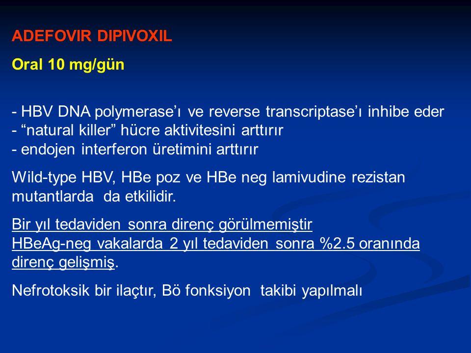 ADEFOVIR DIPIVOXIL Oral 10 mg/gün - HBV DNA polymerase'ı ve reverse transcriptase'ı inhibe eder - natural killer hücre aktivitesini arttırır - endojen interferon üretimini arttırır Wild-type HBV, HBe poz ve HBe neg lamivudine rezistan mutantlarda da etkilidir.