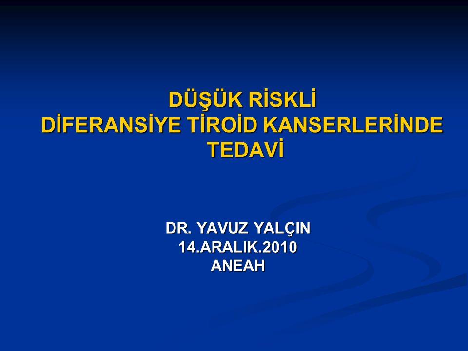 DÜŞÜK RİSKLİ DİFERANSİYE TİROİD KANSERLERİNDE TEDAVİ DR. YAVUZ YALÇIN 14.ARALIK.2010ANEAH