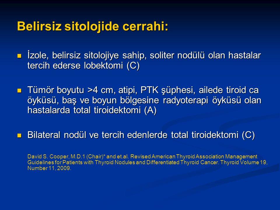 Belirsiz sitolojide cerrahi: İzole, belirsiz sitolojiye sahip, soliter nodülü olan hastalar tercih ederse lobektomi (C) İzole, belirsiz sitolojiye sahip, soliter nodülü olan hastalar tercih ederse lobektomi (C) Tümör boyutu >4 cm, atipi, PTK şüphesi, ailede tiroid ca öyküsü, baş ve boyun bölgesine radyoterapi öyküsü olan hastalarda total tiroidektomi (A) Tümör boyutu >4 cm, atipi, PTK şüphesi, ailede tiroid ca öyküsü, baş ve boyun bölgesine radyoterapi öyküsü olan hastalarda total tiroidektomi (A) Bilateral nodül ve tercih edenlerde total tiroidektomi (C) Bilateral nodül ve tercih edenlerde total tiroidektomi (C) David S.