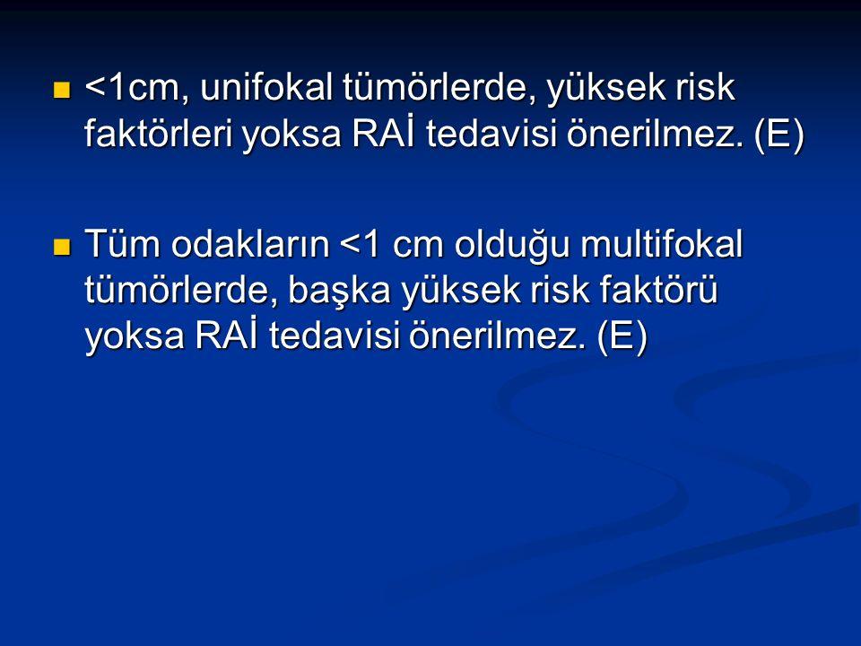 <1cm, unifokal tümörlerde, yüksek risk faktörleri yoksa RAİ tedavisi önerilmez. (E) <1cm, unifokal tümörlerde, yüksek risk faktörleri yoksa RAİ tedavi