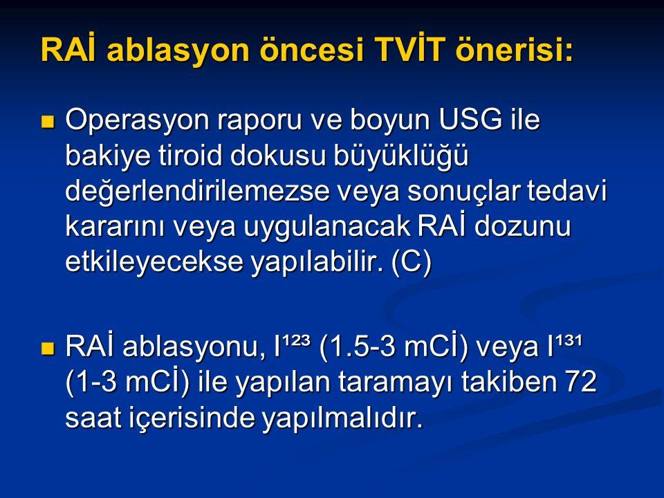 RAİ ablasyon öncesi TVİT önerisi: Operasyon raporu ve boyun USG ile bakiye tiroid dokusu büyüklüğü değerlendirilemezse veya sonuçlar tedavi kararını veya uygulanacak RAİ dozunu etkileyecekse yapılabilir.
