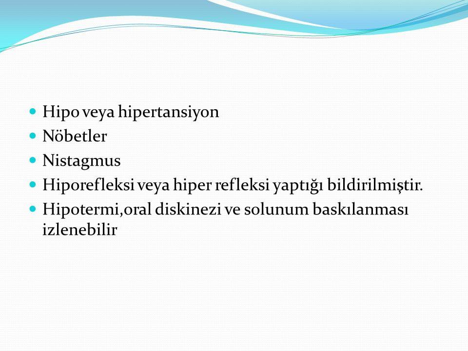 Hipo veya hipertansiyon Nöbetler Nistagmus Hiporefleksi veya hiper refleksi yaptığı bildirilmiştir. Hipotermi,oral diskinezi ve solunum baskılanması i