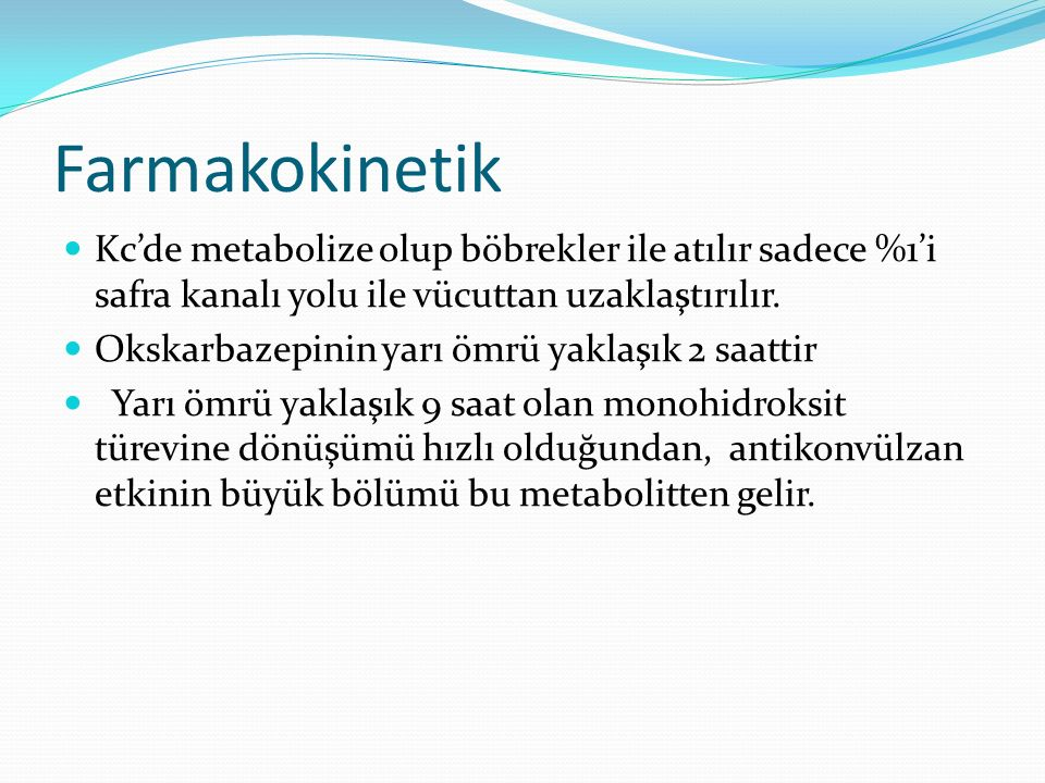 Farmakokinetik Kc'de metabolize olup böbrekler ile atılır sadece %1'i safra kanalı yolu ile vücuttan uzaklaştırılır. Okskarbazepinin yarı ömrü yaklaşı