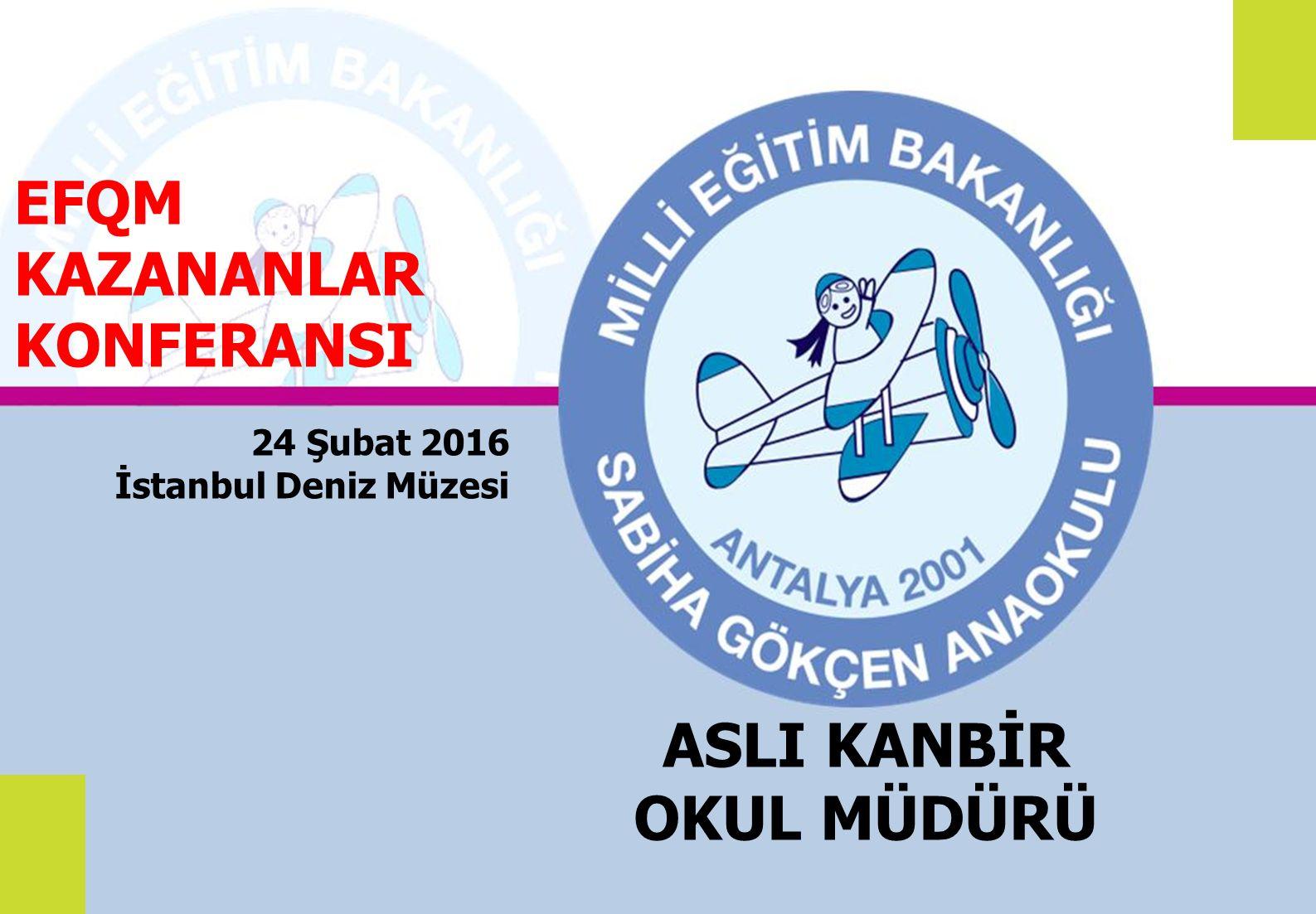 Antalya/Muratpaşa SABİHA GÖKÇEN ANAOKULU EFQM KAZANANLAR KONFERANSI ASLI KANBİR OKUL MÜDÜRÜ 24 Şubat 2016 İstanbul Deniz Müzesi