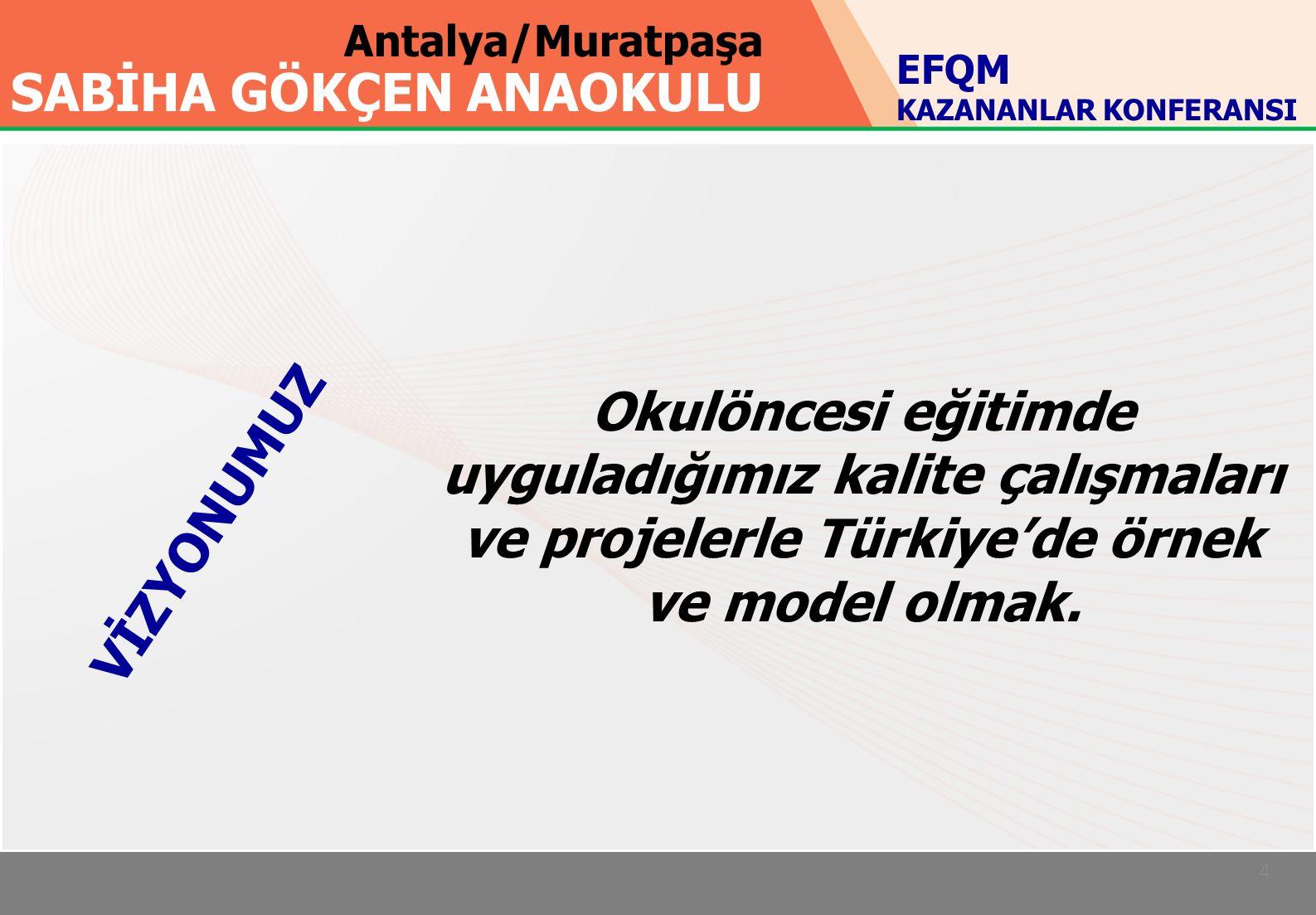 Antalya/Muratpaşa SABİHA GÖKÇEN ANAOKULU 4 Okulöncesi eğitimde uyguladığımız kalite çalışmaları ve projelerle Türkiye'de örnek ve model olmak.