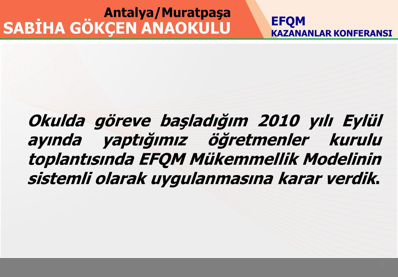 Antalya/Muratpaşa SABİHA GÖKÇEN ANAOKULU 6 Okulda göreve başladığım 2010 yılı Eylül ayında yaptığımız öğretmenler kurulu toplantısında EFQM Mükemmellik Modelinin sistemli olarak uygulanmasına karar verdik.