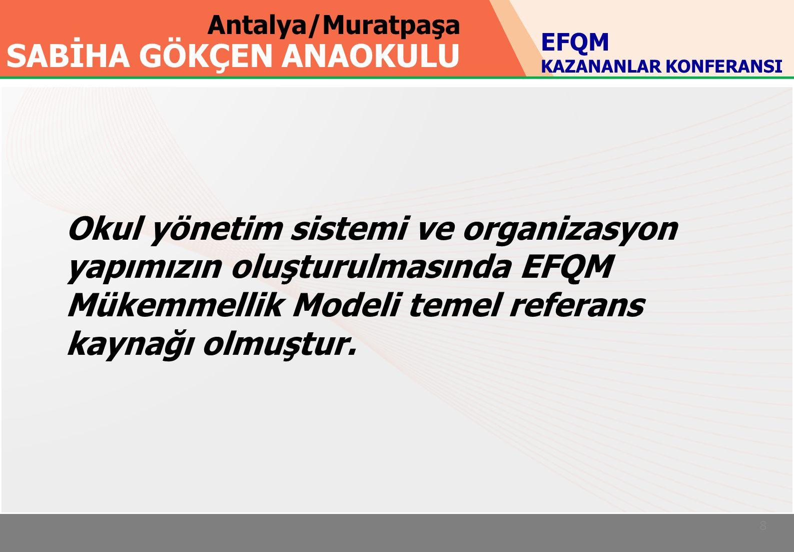 Antalya/Muratpaşa SABİHA GÖKÇEN ANAOKULU 8 EFQM KAZANANLAR KONFERANSI Okul yönetim sistemi ve organizasyon yapımızın oluşturulmasında EFQM Mükemmellik Modeli temel referans kaynağı olmuştur.