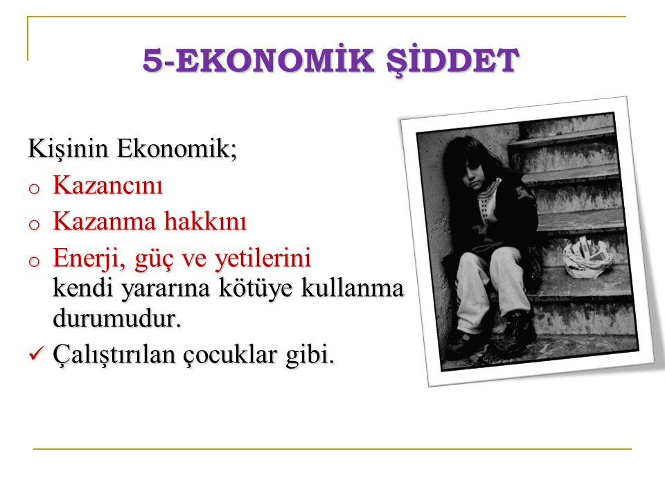 5-EKONOMİK ŞİDDET Kişinin Ekonomik; o Kazancını o Kazanma hakkını o Enerji, güç ve yetilerini kendi yararına kötüye kullanma durumudur. Çalıştırılan ç